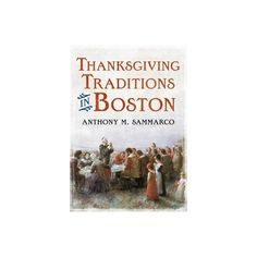Thanksgiving Traditions in Boston - (America Through Time) by Anthony M Sammarco (Paperback)