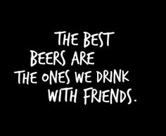 Come on down and hang with friends and enjoy a cold beer.
