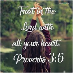 Bible Verses:Trust in te lord with all your heart.