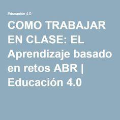 COMO TRABAJAR EN CLASE: EL Aprendizaje basado en retos ABR | Educación 4.0