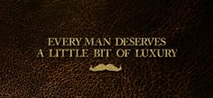 Words of wisdom brought to you by the moustache.