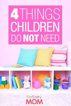 4 Things Your Children Absolutely Do Not Need (and What to Give Them Instead) - For Every Mom