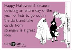 Happy Halloween!! Because devoting an entire day of the year for kids to go out in the dark and take candy from strangers is a great idea. | Halloween Ecard | someecards.com
