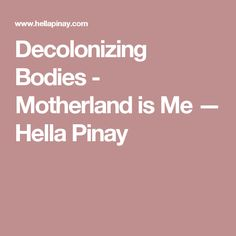 Decolonizing Bodies - Motherland is Me — Hella Pinay