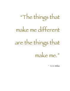 """""""The things that make me different are the things that make me."""" ~A.A. Milne #Individuality_Quote"""