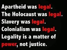 Apartheid was legal. The Holocaust was legal. Slavery was legal. Colonialism was legal. Legality is a matter of power, not justice. Remember this when Trump explains what he did was legal. Bien Dit, Apartheid, Social Justice, Thought Provoking, In This World, Wise Words, Me Quotes, Unity Quotes, Dark Quotes