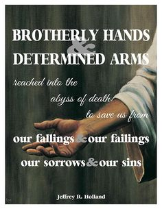Brotherly hands and determined arms reached into the dark of death to save us from our fallings and our failings, sorrows and our sins - Jeffrey R Holland Lds Quotes, Religious Quotes, Great Quotes, Quotes To Live By, Mormon Quotes, Uplifting Quotes, Gospel Quotes, Change Quotes, Arabic Quotes