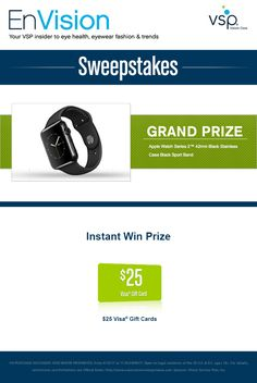 Enter VSP's EnVision Sweepstakes today for your chance to win an Apple Watch Series 2™ 42mm Black Stainless Case Black Sport Band. Also, play our Instant Win Game for your chance to win a $25 Visa® Gift Card! Be sure to come back daily to increase your chances to win.