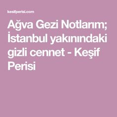 Ağva Gezi Notlarım; İstanbul yakınındaki gizli cennet - Keşif Perisi