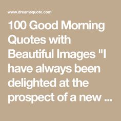"""100 Good Morning Quotes with Beautiful Images """"I have always been delighted at the prospect of a new day, a fresh try, one more start, with perhaps a bit of Good Afternoon Quotes, Good Morning Quotes For Him, Good Morning Roses, Good Morning Beautiful Quotes, Good Morning Prayer, Good Morning Funny, Good Morning Picture, Good Morning Messages, Morning Pictures"""
