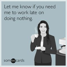 Let me know if you need me to work late on doing nothing.