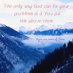 God must be put above your problems. Follow the facebook page Give Me More of Jesus and the Instagram