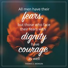 """President Thomas S. Monson: """"All men have their fears, but those who face their fears with dignity have courage as well."""" #lds #quotes"""