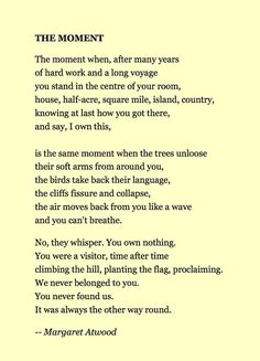 The Moment by Margaret Atwood - I've never been moved to tears by poetry, until tonight. The most intriguing, lovely, captivating words I've ever read. Pretty Words, Beautiful Words, Poetry Quotes, Me Quotes, Funeral Poems, Margaret Atwood, Inspire Me, Wise Words, Quotations