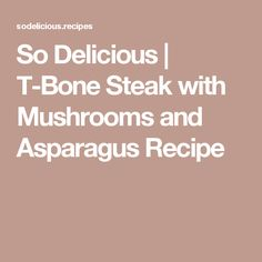 So Delicious | T-Bone Steak with Mushrooms and Asparagus Recipe
