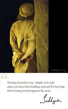 Turning inward is very simple. It is only since you have been looking outward for too long that turning inward appears far away. – Sadhguru
