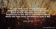 Acts 26:18 To open their eyes, to turn them from darkness to light and from the authority of Satan to God, that they may receive forgiveness of sins and an inheritance among those who have been sanctified by faith in Me. #Bible #Verse #Scripture quoted at www.agodman.com