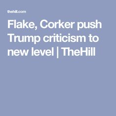 Flake, Corker push Trump criticism to new level | TheHill
