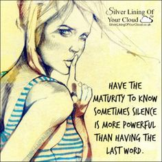 Have the maturity to know sometimes silence is more powerful than having the last word. ~Thema Davis..._More fantastic quotes on: https://www.facebook.com/SilverLiningOfYourCloud  _Follow my Quote Blog on: http://silverliningofyourcloud.wordpress.com/