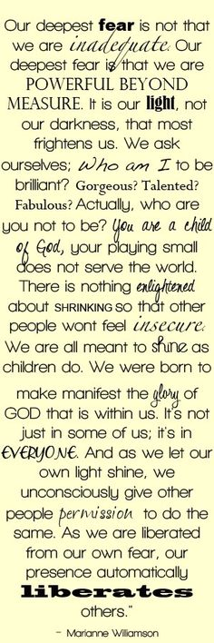 """""""Our deepest fear is not that we are inadequate. Our deepest fear is that we are powerful beyond measure."""""""