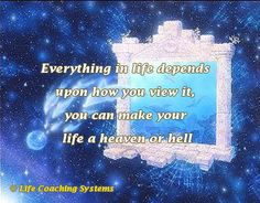 Everything in life depends upon how you view it, you can make your life a heave or hell. ~ Steven Redhead