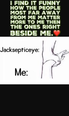They may not know I exist but they mean the world to me, and they are the only reason i'm still here. ❤️ Jacksepticeye, Markiplier, Pewdiepie, Crankgameplays.
