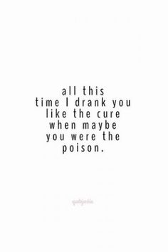 All this time I drank you like you were the cure when maybe you were the poison.