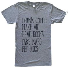 Coffee Art Books Naps Dogs Tee. ($24) ❤ liked on Polyvore featuring tops, t-shirts, shirts, tees, silver, women's clothing, t shirts, unisex shirts, dog tees and silver t shirt