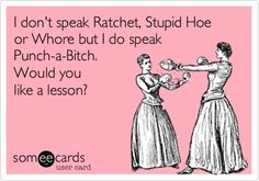 I+don't+speak+Ratchet,+stupid+hoe+or+whore+but+I+do+speak+Punch-a-Bitch.+Would+you+like+a+lesson?