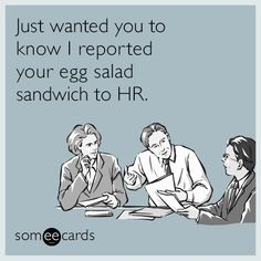 Just wanted you to know I reported your egg salad sandwich to HR. | Workplace Ecard