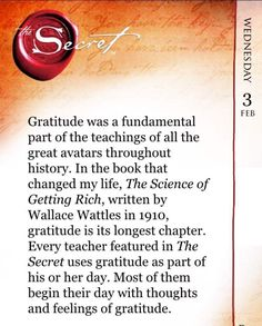 Gratitude was a fundamental part of the teachings of all the great avatars throughout history. In the book that changed my life, The Science of Getting Rich, written by Wallace Wattles in 1910, gratitude is its longest chapter. Every teacher featured in The Secret uses gratitude as part of his or her day. Most of them begin their day with thoughts and feelings of gratitude. Lift yourself everyday with The Secret Daily Teachings App www.thesecret.tv/products/the-secret-daily-teachings-m...