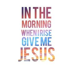 """I❤️Jesus ~ """"In the morning when I rise ~ give me Jesus"""""""