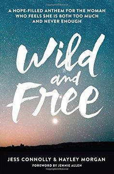 Wild And Free A Hope Filled Anthem For The Woman Who Feels She Is Both Too Much Never Enough By Jess Connolly Hayley Morgan ELey Recommended