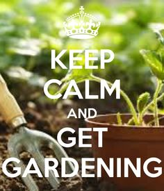 KEEP CALM AND GET GARDENING