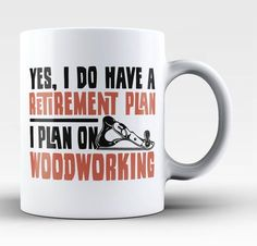 Yes I do have a retirement plan, I plan on woodworking Is woodworking a part of your retirement plan? Then this is the perfect mug for you. Order one today! Take advantage of our Low Flat Rate Shippin