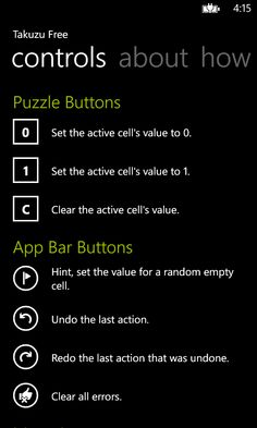 Takuzu Free includes a help page that describes the different controls and menu items that can be used in the game. Please visit the Windows Phone store to download: http://www.windowsphone.com/s?appid=37cc5432-e7b6-46ea-9db6-0b6434bf0efd