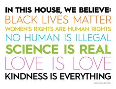 In this house, we believe: black lives matter women's rights are human rights no human is illegal science is real love is love kindness is everything
