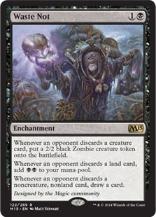 Waste Not Mana Cost: 1Black Converted Mana Cost: 2  Types: Enchantment Card Text: Whenever an opponent discards a creature card, put a 2/2 black Zombie creature token onto the battlefield. Whenever an opponent discards a land card, add BlackBlack to your mana pool. Whenever an opponent discards a noncreature, nonland card, draw a card.