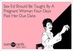 Sex ed should be taught by a woman four days past her due date.