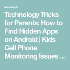 Technology Tricks for Parents: How to Find Hidden Apps on Android | Kids Cell Phone Monitoring Issues | Pumpic Blog