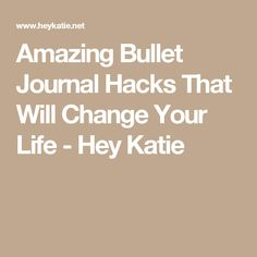 Amazing Bullet Journal Hacks That Will Change Your Life - Hey Katie