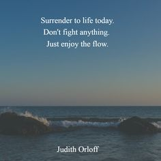 """Quote by Judith Orloff: """"Surrender to life today. Don't fight anything. Just enjoy the flow.""""  http://www.theshiftnetwork.com/?utm_source=pinterest&utm_medium=social&utm_campaign=quoteboard"""