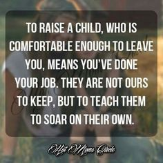 To raise a child, who is comfortable enough to leave you, means you\'ve done your job. They are not ours to keep, but to teach them to soar on their own. Love this! ❤