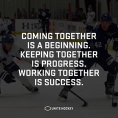 Coming together is a beginning. Keeping together is progress. Working together i. Hockey Mom, Hockey Coach, Hockey Girls, Field Hockey, Ice Hockey, Hockey Stuff, Lacrosse Quotes, Sport Quotes, Hockey Sayings