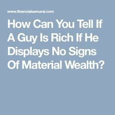 How Can You Tell If A Guy Is Rich If He Displays No Signs Of Material Wealth?