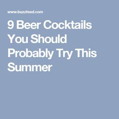 9 Beer Cocktails You Should Probably Try This Summer