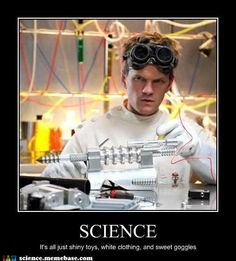 Science... It's all just shiny toys, white clothing and sweet goggles