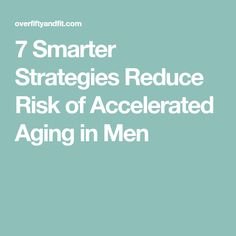 7 Smarter Strategies Reduce Risk of Accelerated Aging in Men
