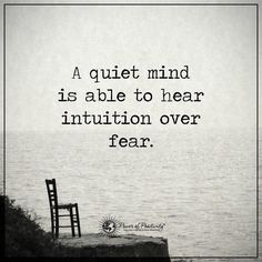 A quiet mind is able to hear intuition over fear/ More