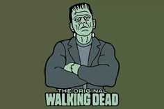 Frankenstein monster the original walking dead...LoL..
